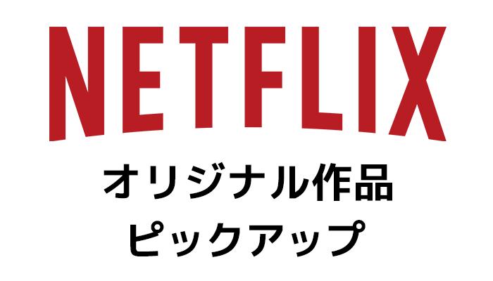 Netflixオリジナル作品ピックアップ