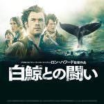 誰もが惚れる男たちの生きざま!「白鯨との闘い」は想像より遥かに凄い映画だった!